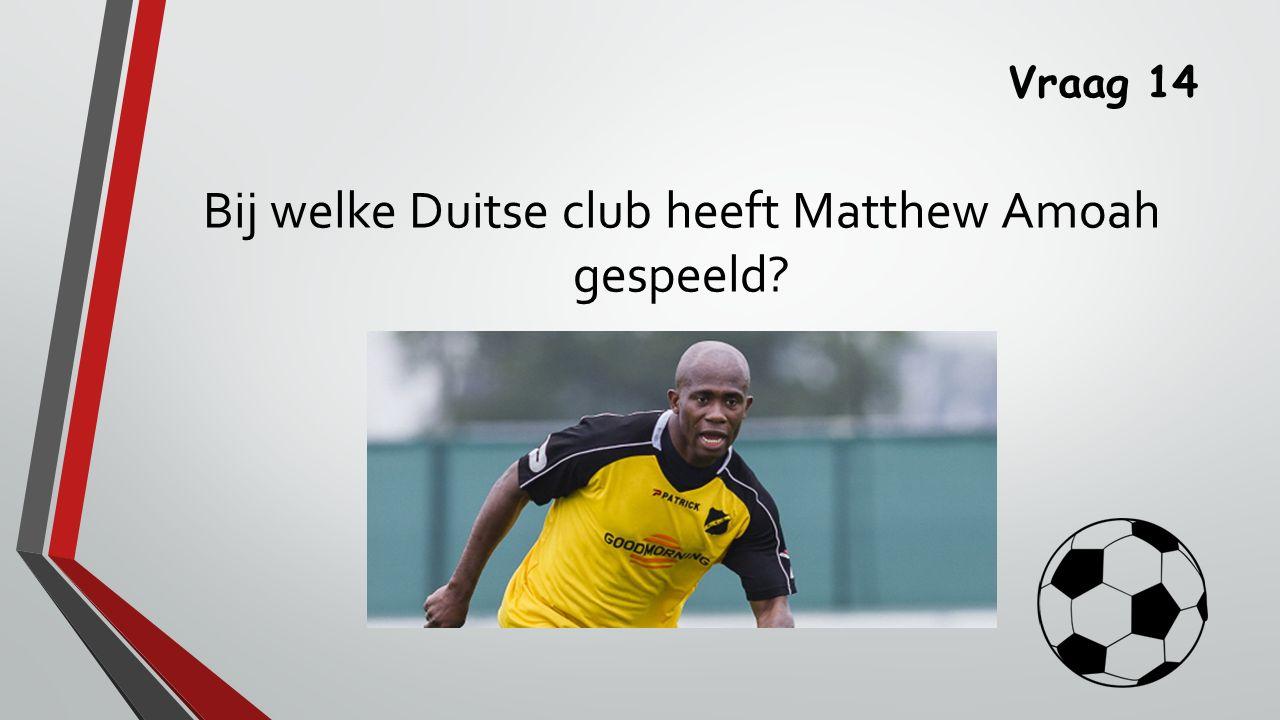 Vraag 14 Bij welke Duitse club heeft Matthew Amoah gespeeld