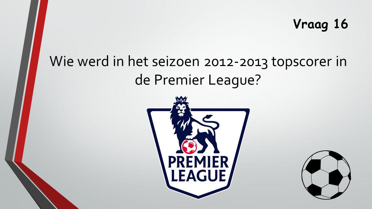 Vraag 16 Wie werd in het seizoen 2012-2013 topscorer in de Premier League?