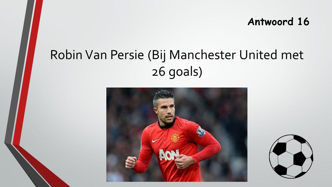 Antwoord 16 Robin Van Persie (Bij Manchester United met 26 goals)