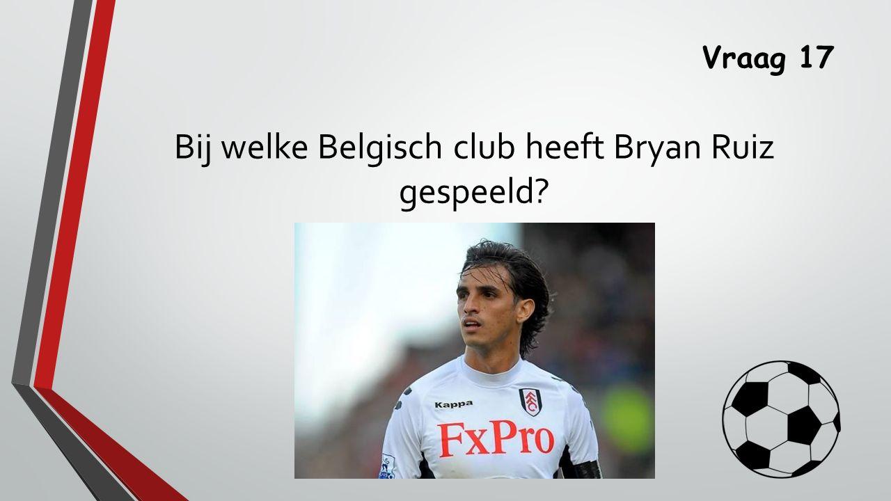 Vraag 17 Bij welke Belgisch club heeft Bryan Ruiz gespeeld?