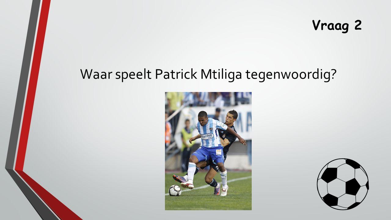 Vraag 2 Waar speelt Patrick Mtiliga tegenwoordig?