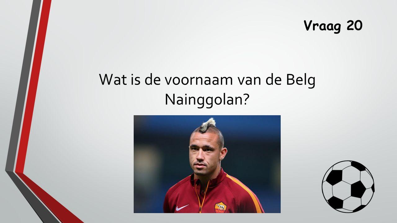 Vraag 20 Wat is de voornaam van de Belg Nainggolan