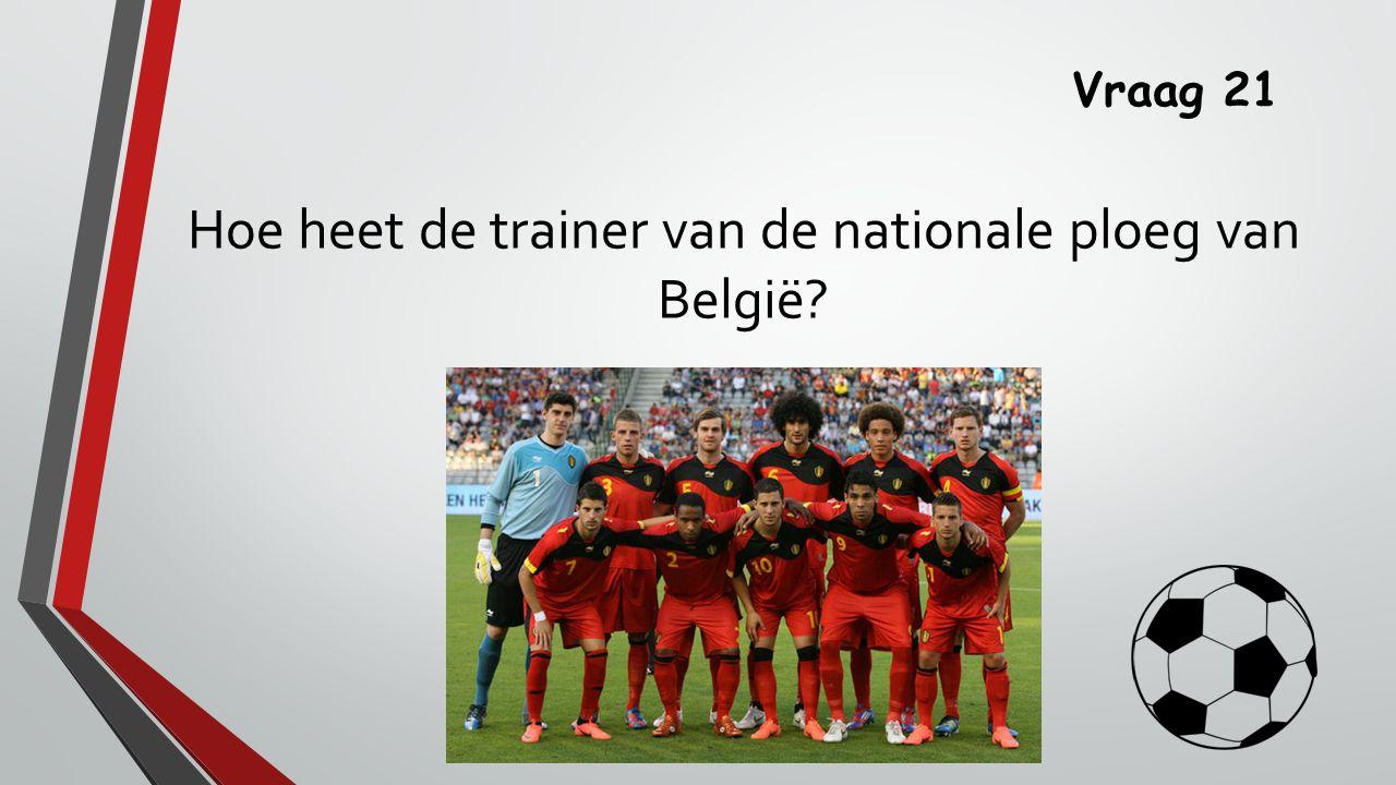 Vraag 21 Hoe heet de trainer van de nationale ploeg van België?