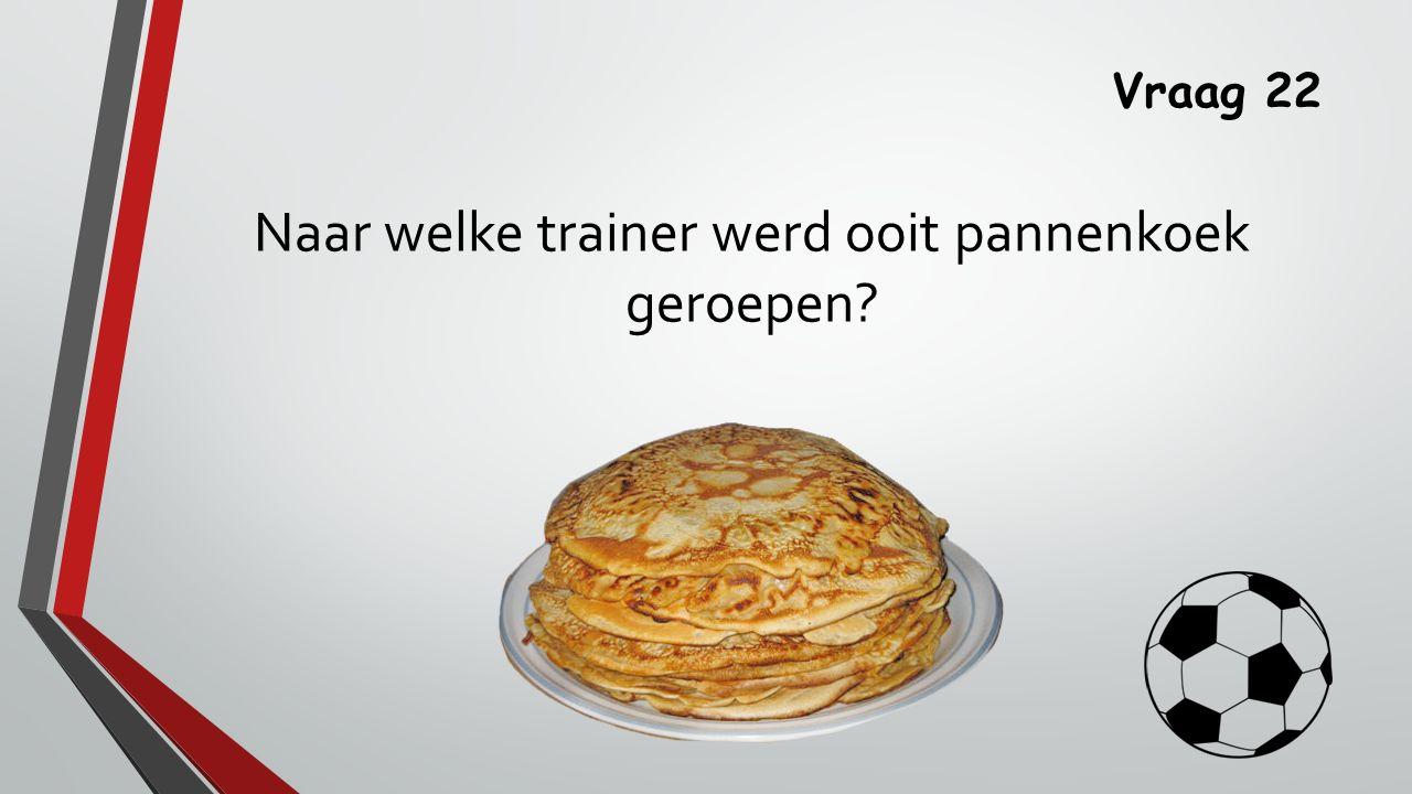 Vraag 22 Naar welke trainer werd ooit pannenkoek geroepen?