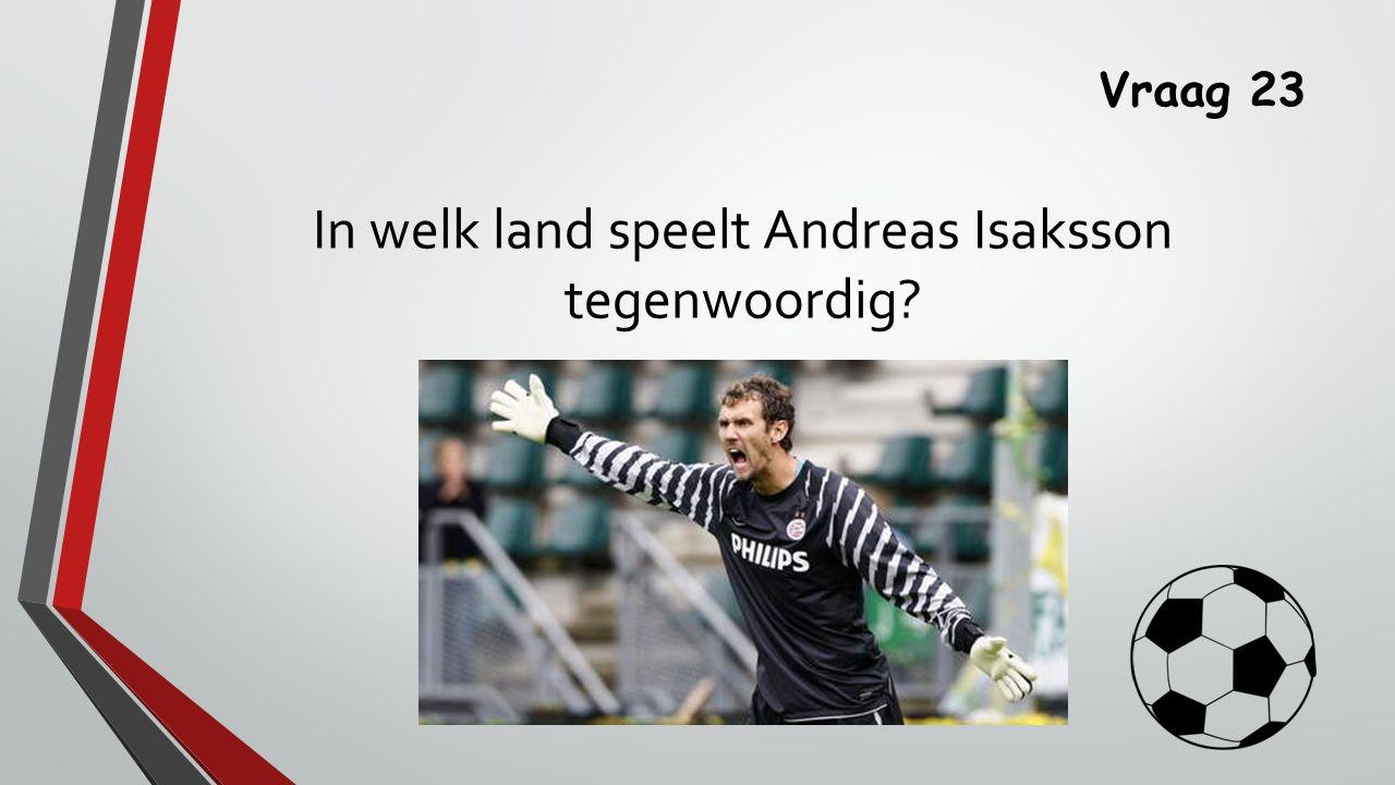 Vraag 23 In welk land speelt Andreas Isaksson tegenwoordig