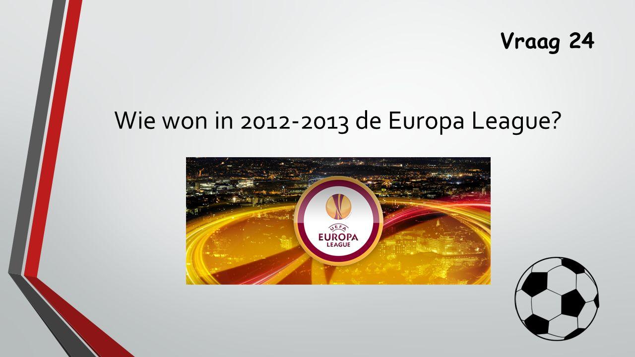 Vraag 24 Wie won in 2012-2013 de Europa League?
