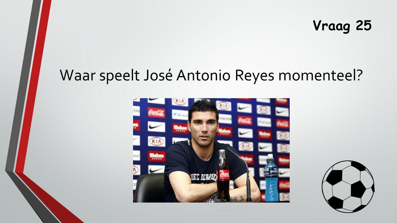 Vraag 25 Waar speelt José Antonio Reyes momenteel
