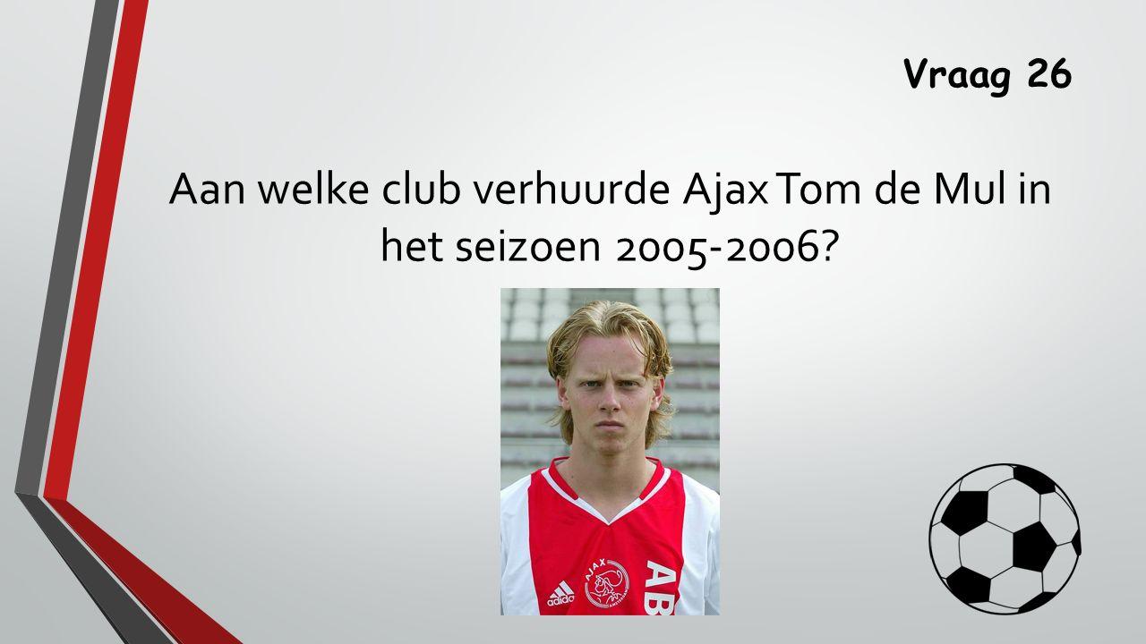 Vraag 26 Aan welke club verhuurde Ajax Tom de Mul in het seizoen 2005-2006?