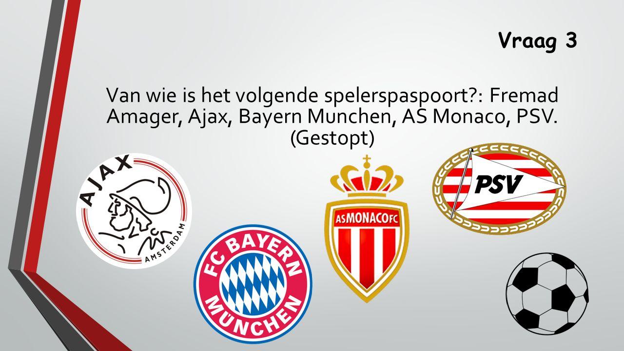 Vraag 3 Van wie is het volgende spelerspaspoort : Fremad Amager, Ajax, Bayern Munchen, AS Monaco, PSV.