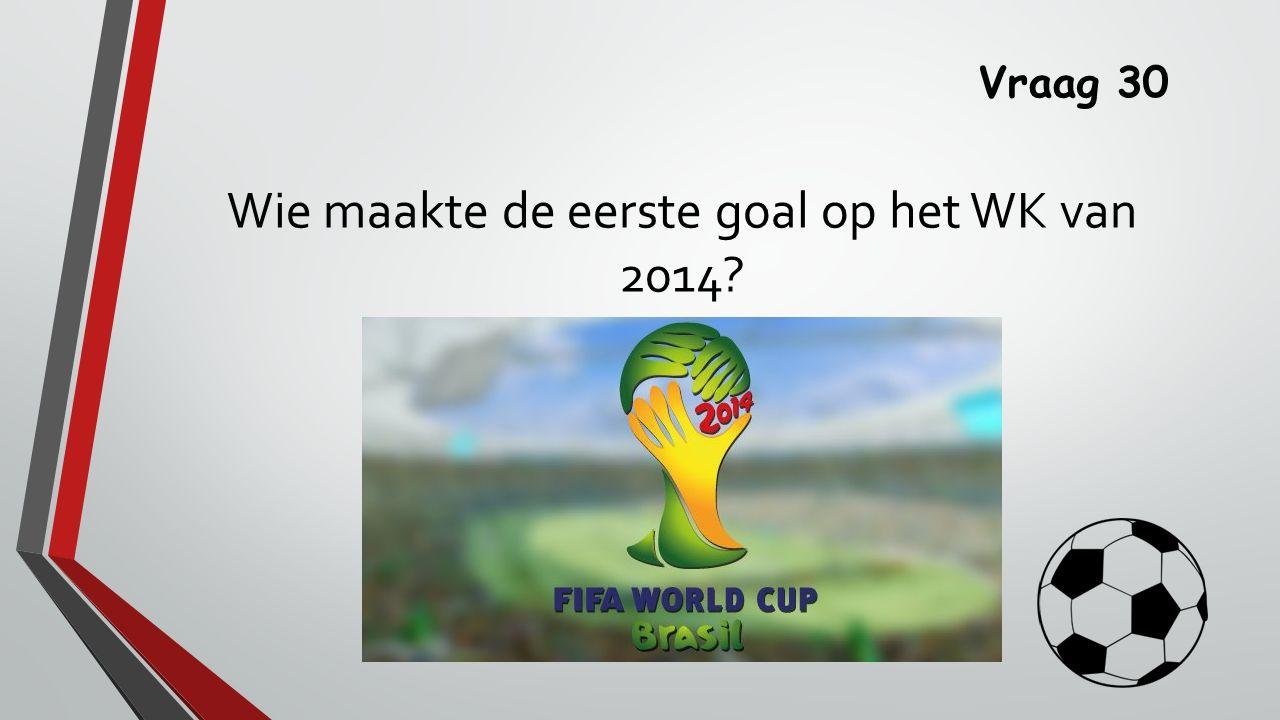 Vraag 30 Wie maakte de eerste goal op het WK van 2014