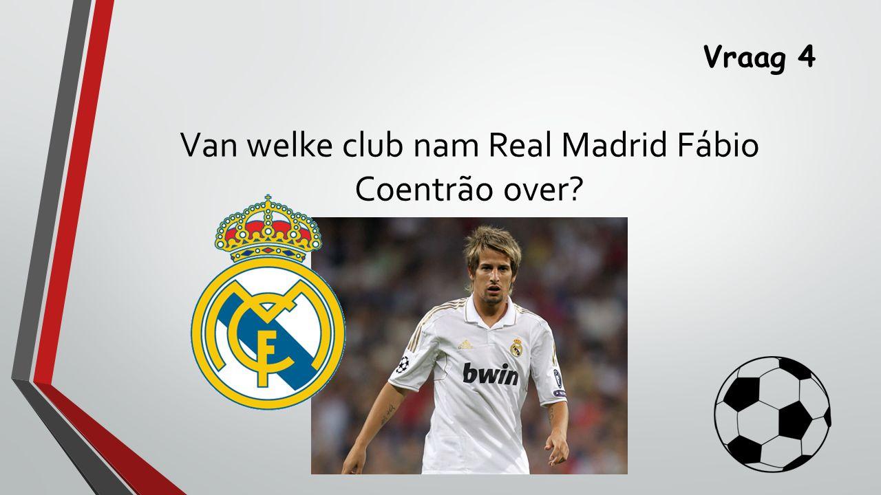 Vraag 4 Van welke club nam Real Madrid Fábio Coentrão over