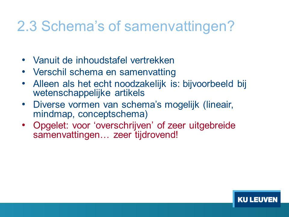 2.3 Schema's of samenvattingen? Vanuit de inhoudstafel vertrekken Verschil schema en samenvatting Alleen als het echt noodzakelijk is: bijvoorbeeld bi
