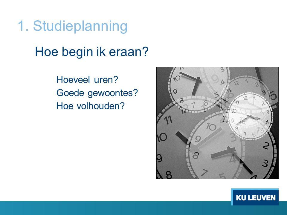 1. Studieplanning Hoe begin ik eraan? Hoeveel uren? Goede gewoontes? Hoe volhouden?