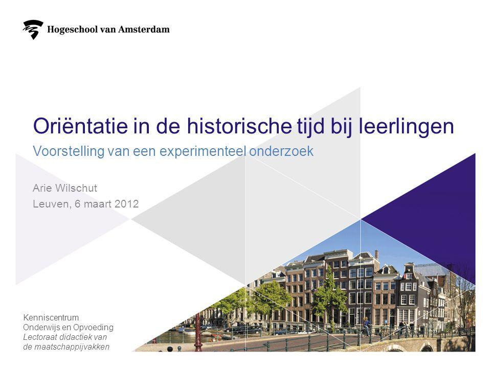 Oriëntatie in de historische tijd bij leerlingen Voorstelling van een experimenteel onderzoek Arie Wilschut Leuven, 6 maart 2012 1 Kenniscentrum Onderwijs en Opvoeding Lectoraat didactiek van de maatschappijvakken