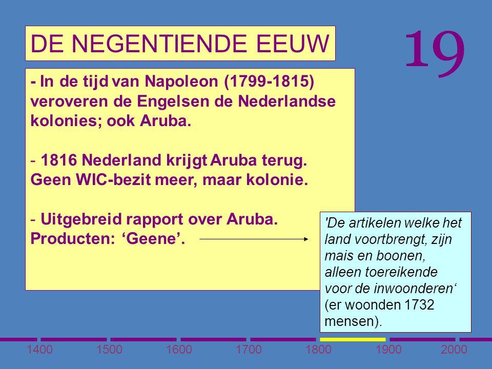 1400150016001700180020001900 DE NEGENTIENDE EEUW 19 - In de tijd van Napoleon (1799-1815) veroveren de Engelsen de Nederlandse kolonies; ook Aruba.