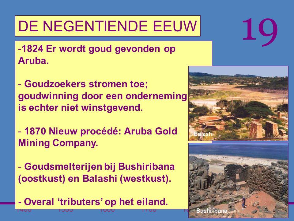 1400150016001700180020001900 DE NEGENTIENDE EEUW 19 -1824 Er wordt goud gevonden op Aruba.