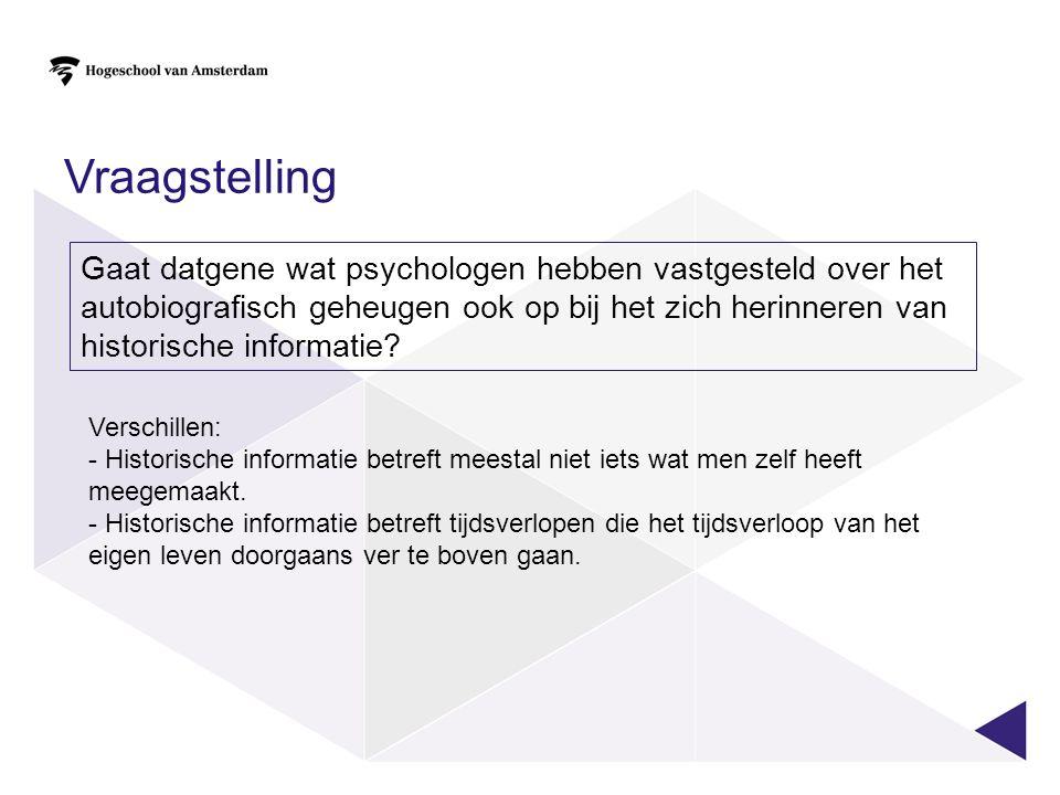 Vraagstelling Gaat datgene wat psychologen hebben vastgesteld over het autobiografisch geheugen ook op bij het zich herinneren van historische informatie.