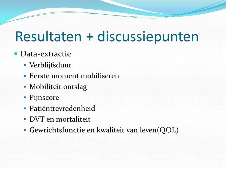 Resultaten + discussiepunten Data-extractie  Verblijfsduur  Eerste moment mobiliseren  Mobiliteit ontslag  Pijnscore  Patiënttevredenheid  DVT en mortaliteit  Gewrichtsfunctie en kwaliteit van leven(QOL)