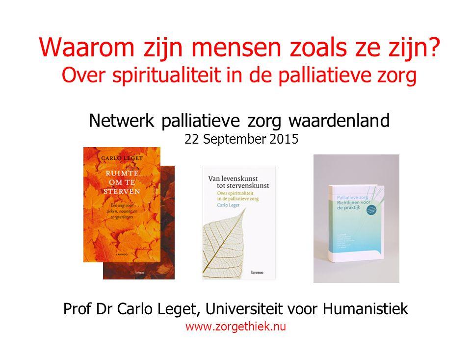 Waarom zijn mensen zoals ze zijn? Over spiritualiteit in de palliatieve zorg Netwerk palliatieve zorg waardenland 22 September 2015 Prof Dr Carlo Lege
