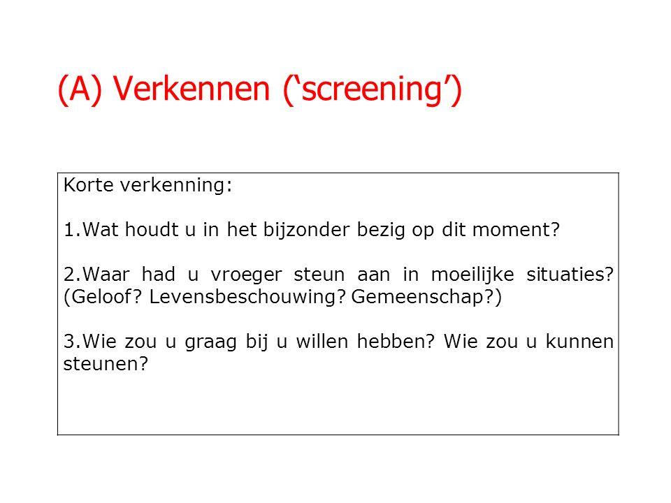 (A) Verkennen ('screening') Korte verkenning: 1.Wat houdt u in het bijzonder bezig op dit moment? 2.Waar had u vroeger steun aan in moeilijke situatie