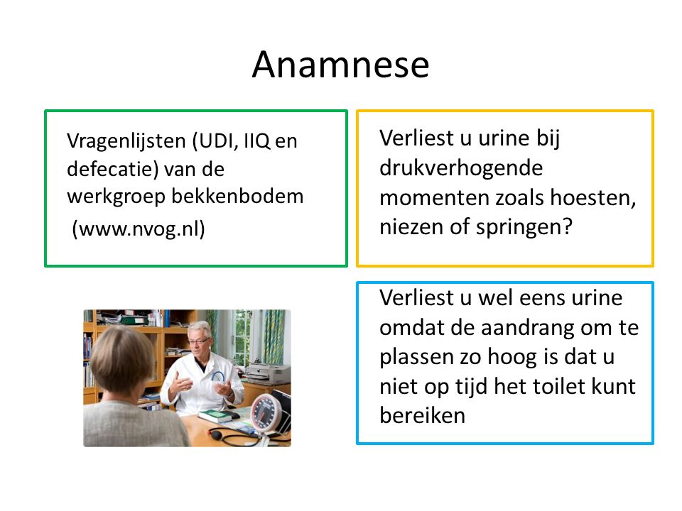 Anamnese Vragenlijsten (UDI, IIQ en defecatie) van de werkgroep bekkenbodem (www.nvog.nl) Verliest u urine bij drukverhogende momenten zoals hoesten, niezen of springen.
