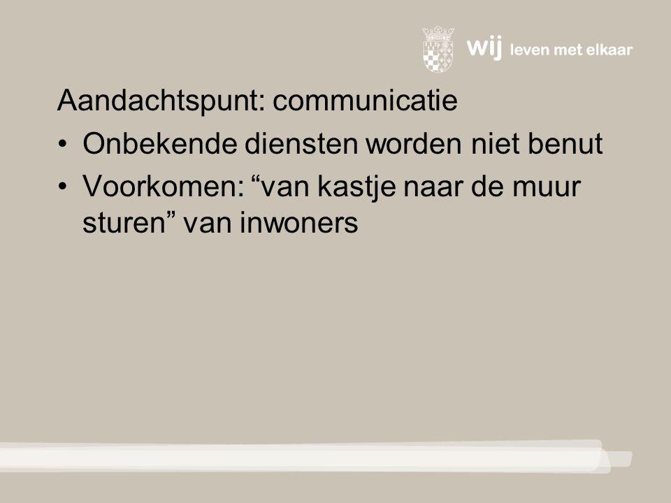 Aandachtspunt: communicatie Onbekende diensten worden niet benut Voorkomen: van kastje naar de muur sturen van inwoners