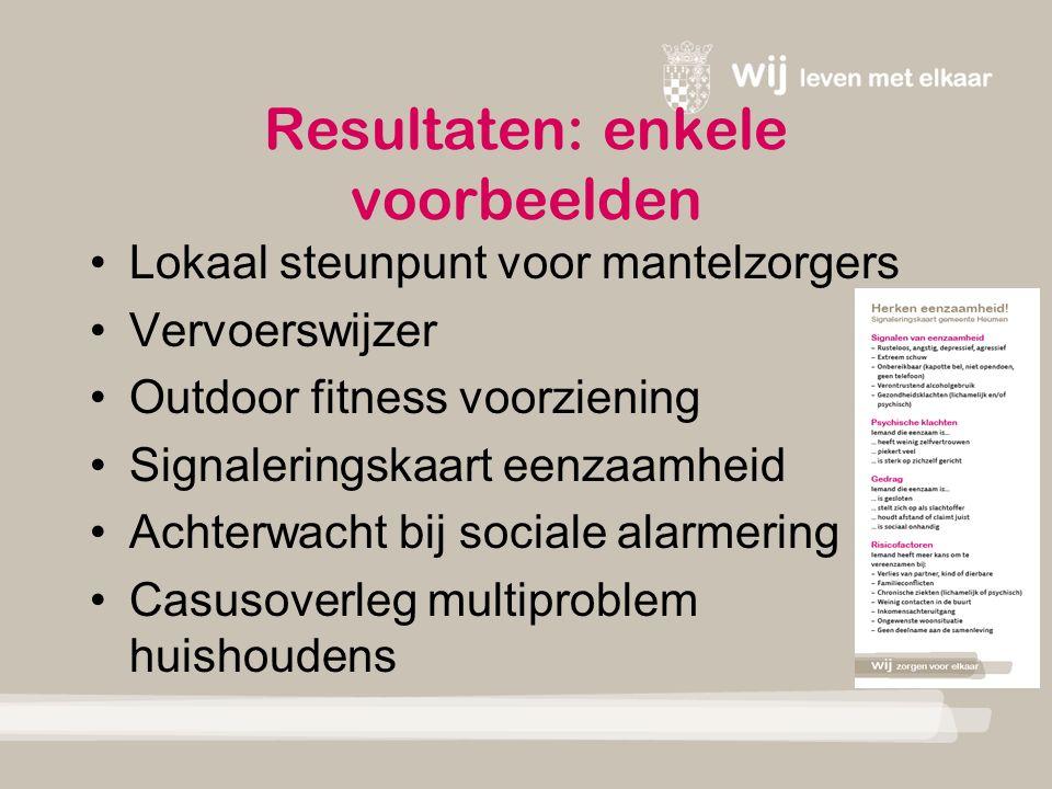 Resultaten: enkele voorbeelden Lokaal steunpunt voor mantelzorgers Vervoerswijzer Outdoor fitness voorziening Signaleringskaart eenzaamheid Achterwacht bij sociale alarmering Casusoverleg multiproblem huishoudens