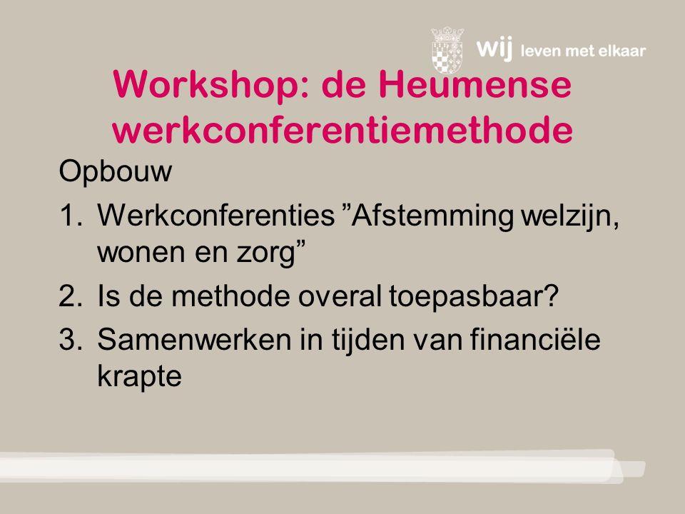 Workshop: de Heumense werkconferentiemethode Opbouw 1.Werkconferenties Afstemming welzijn, wonen en zorg 2.Is de methode overal toepasbaar.