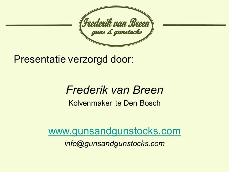 Presentatie verzorgd door: Frederik van Breen Kolvenmaker te Den Bosch www.gunsandgunstocks.com info@gunsandgunstocks.com