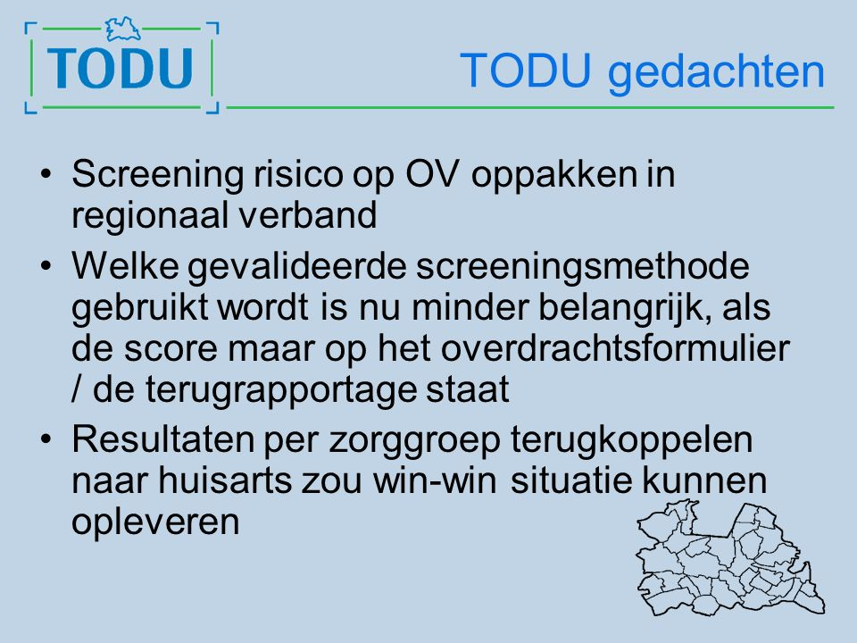 TODU gedachten Screening risico op OV oppakken in regionaal verband Welke gevalideerde screeningsmethode gebruikt wordt is nu minder belangrijk, als de score maar op het overdrachtsformulier / de terugrapportage staat Resultaten per zorggroep terugkoppelen naar huisarts zou win-win situatie kunnen opleveren