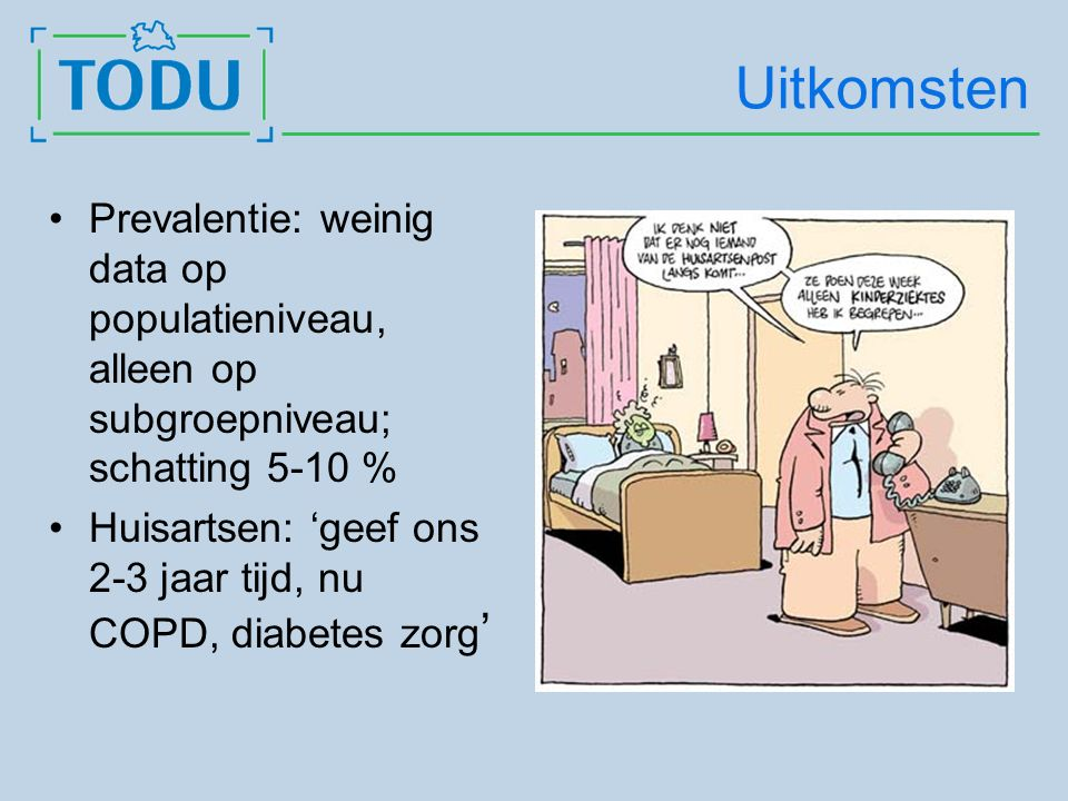 Uitkomsten Prevalentie: weinig data op populatieniveau, alleen op subgroepniveau; schatting 5-10 % Huisartsen: 'geef ons 2-3 jaar tijd, nu COPD, diabetes zorg '
