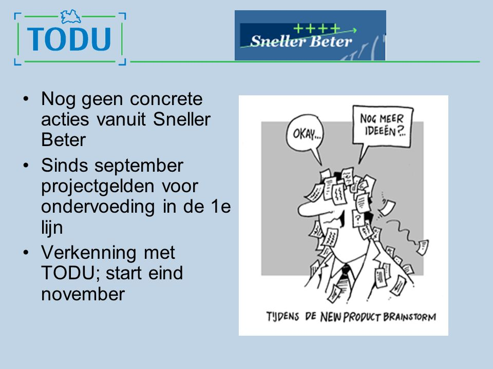 Nog geen concrete acties vanuit Sneller Beter Sinds september projectgelden voor ondervoeding in de 1e lijn Verkenning met TODU; start eind november