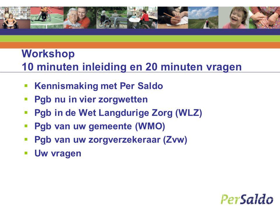 Workshop 10 minuten inleiding en 20 minuten vragen  Kennismaking met Per Saldo  Pgb nu in vier zorgwetten  Pgb in de Wet Langdurige Zorg (WLZ)  Pgb van uw gemeente (WMO)  Pgb van uw zorgverzekeraar (Zvw)  Uw vragen