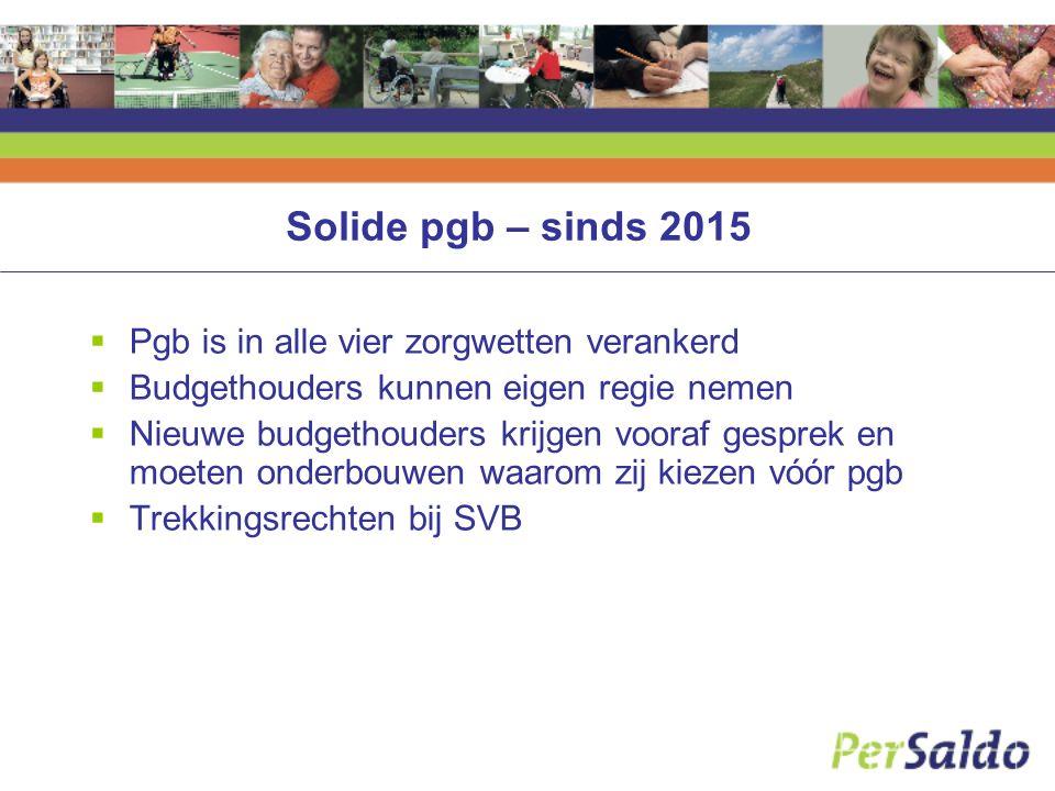Solide pgb – sinds 2015  Pgb is in alle vier zorgwetten verankerd  Budgethouders kunnen eigen regie nemen  Nieuwe budgethouders krijgen vooraf gesprek en moeten onderbouwen waarom zij kiezen vóór pgb  Trekkingsrechten bij SVB