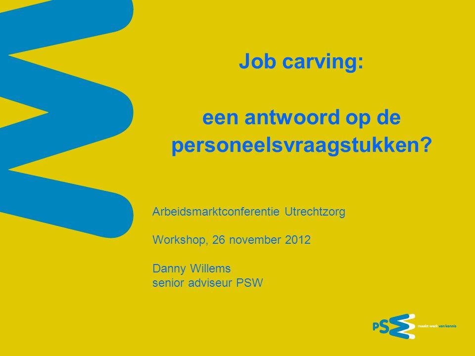 Job carving: een antwoord op de personeelsvraagstukken? Arbeidsmarktconferentie Utrechtzorg Workshop, 26 november 2012 Danny Willems senior adviseur P