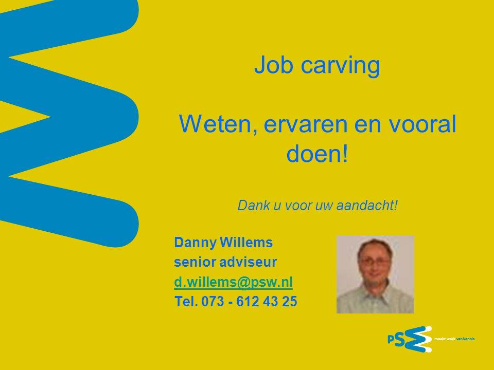 Job carving Weten, ervaren en vooral doen! Dank u voor uw aandacht! Danny Willems senior adviseur d.willems@psw.nl Tel. 073 - 612 43 25