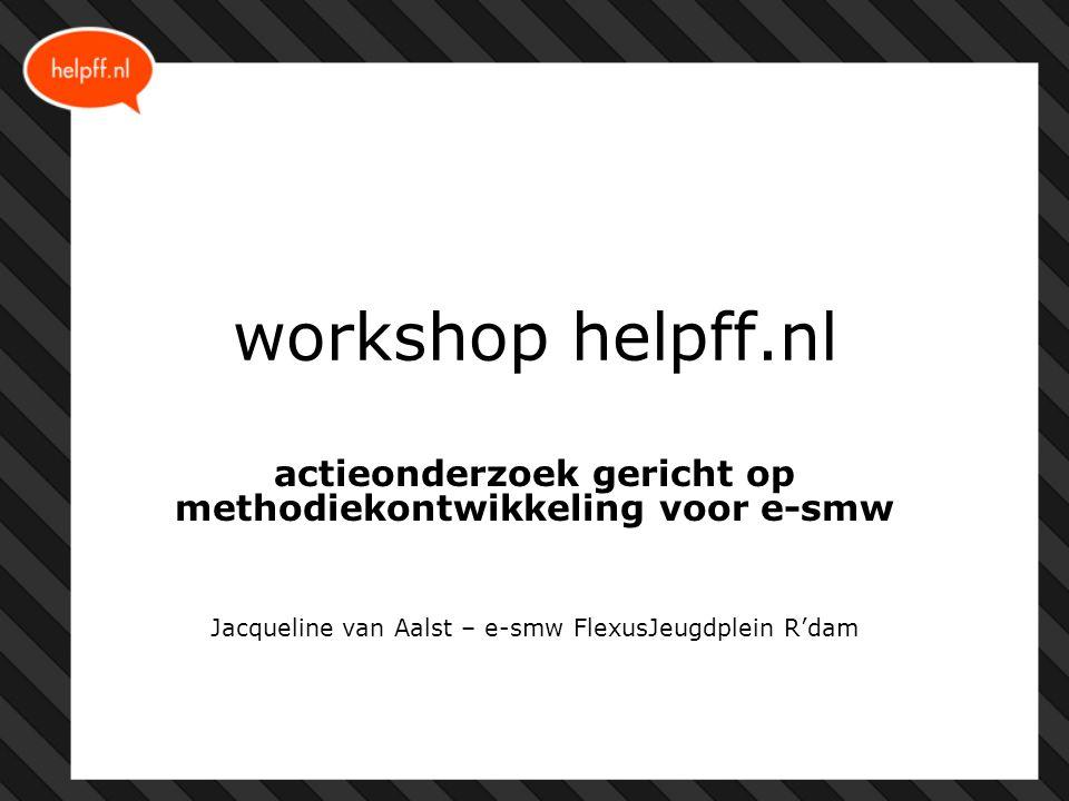 workshop helpff.nl actieonderzoek gericht op methodiekontwikkeling voor e-smw Jacqueline van Aalst – e-smw FlexusJeugdplein R'dam
