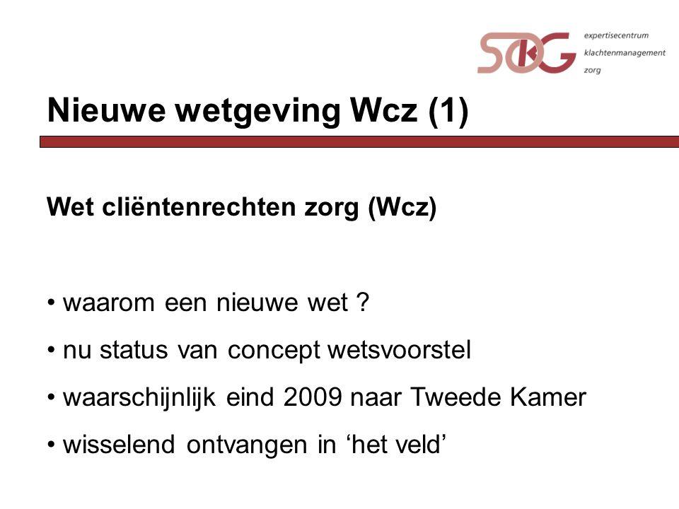 Nieuwe wetgeving Wcz (1) Wet cliëntenrechten zorg (Wcz) waarom een nieuwe wet ? nu status van concept wetsvoorstel waarschijnlijk eind 2009 naar Tweed