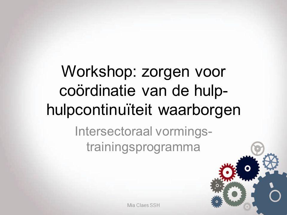 Workshop: zorgen voor coördinatie van de hulp- hulpcontinuïteit waarborgen Intersectoraal vormings- trainingsprogramma Mia Claes SSH