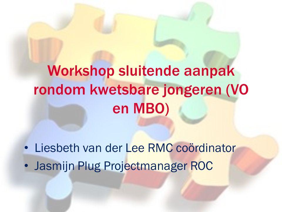 Workshop sluitende aanpak rondom kwetsbare jongeren (VO en MBO) Liesbeth van der Lee RMC coördinator Jasmijn Plug Projectmanager ROC