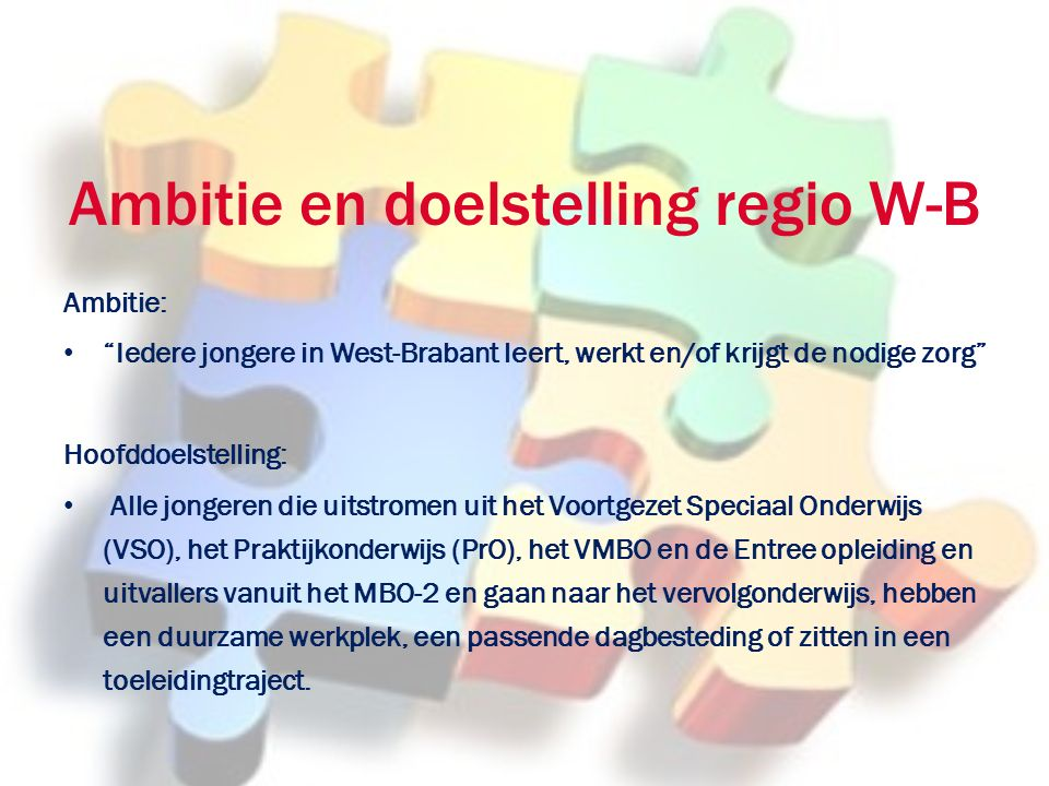 Ambitie en doelstelling regio W-B Ambitie: Iedere jongere in West-Brabant leert, werkt en/of krijgt de nodige zorg Hoofddoelstelling: Alle jongeren die uitstromen uit het Voortgezet Speciaal Onderwijs (VSO), het Praktijkonderwijs (PrO), het VMBO en de Entree opleiding en uitvallers vanuit het MBO-2 en gaan naar het vervolgonderwijs, hebben een duurzame werkplek, een passende dagbesteding of zitten in een toeleidingtraject.