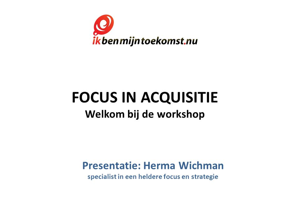 FOCUS IN ACQUISITIE Welkom bij de workshop Presentatie: Herma Wichman specialist in een heldere focus en strategie