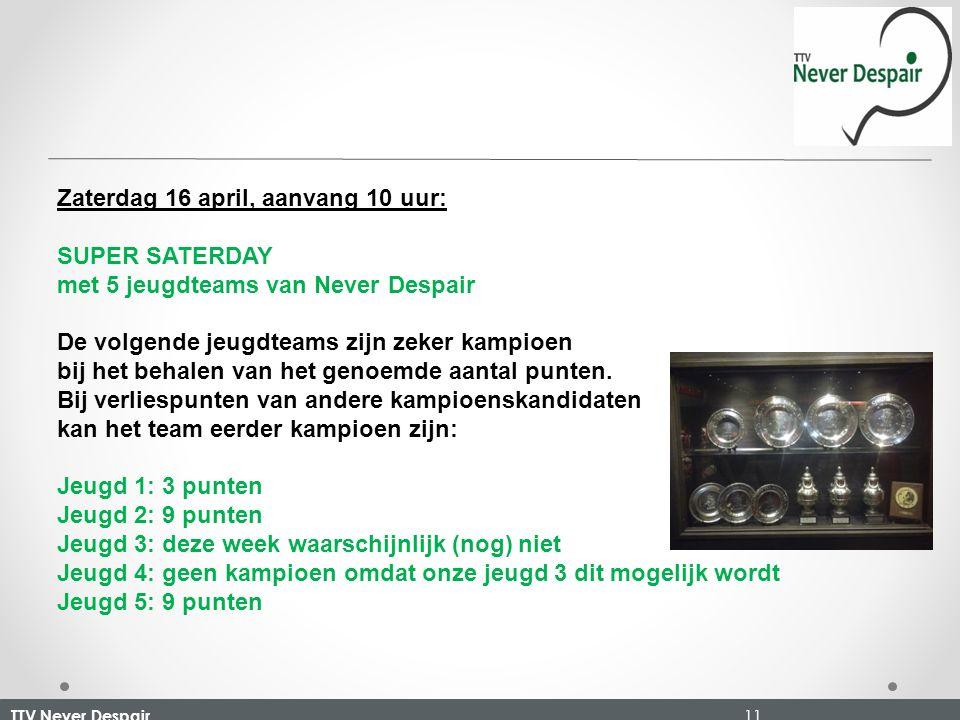 TTV Never Despair 11 Zaterdag 16 april, aanvang 10 uur: SUPER SATERDAY met 5 jeugdteams van Never Despair De volgende jeugdteams zijn zeker kampioen bij het behalen van het genoemde aantal punten.