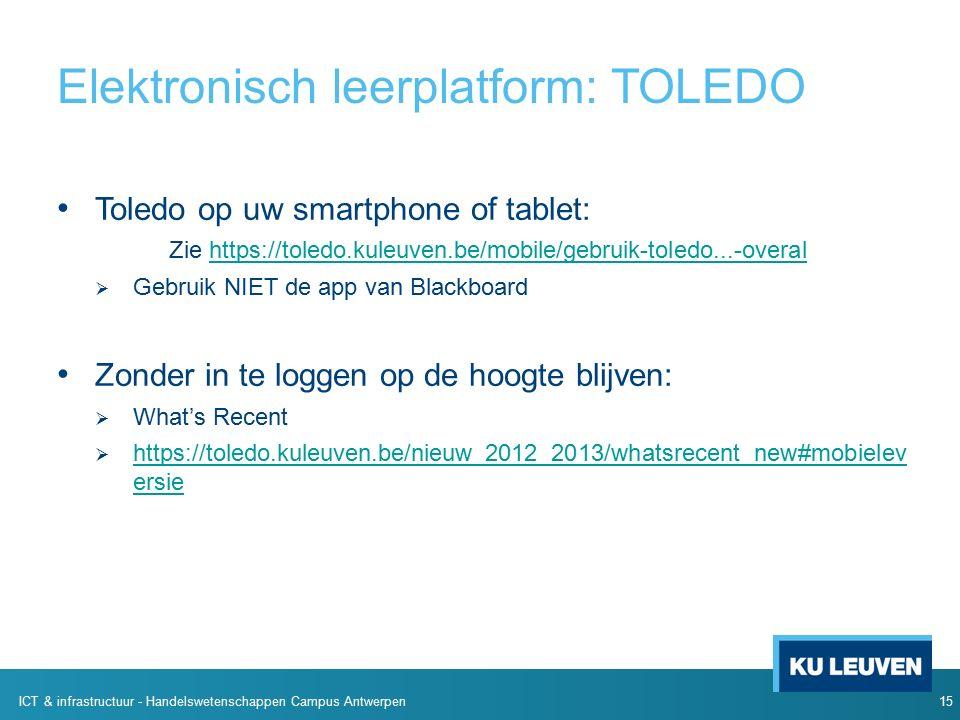 Toledo op uw smartphone of tablet: Zie https://toledo.kuleuven.be/mobile/gebruik-toledo...-overalhttps://toledo.kuleuven.be/mobile/gebruik-toledo...-overal  Gebruik NIET de app van Blackboard Zonder in te loggen op de hoogte blijven:  What's Recent  https://toledo.kuleuven.be/nieuw_2012_2013/whatsrecent_new#mobielev ersie https://toledo.kuleuven.be/nieuw_2012_2013/whatsrecent_new#mobielev ersie 15 ICT & infrastructuur - Handelswetenschappen Campus Antwerpen