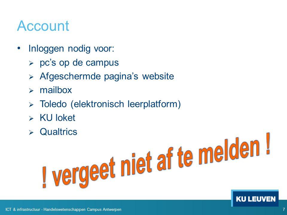 Account Inloggen nodig voor:  pc's op de campus  Afgeschermde pagina's website  mailbox  Toledo (elektronisch leerplatform)  KU loket  Qualtrics 7 ICT & infrastructuur - Handelswetenschappen Campus Antwerpen