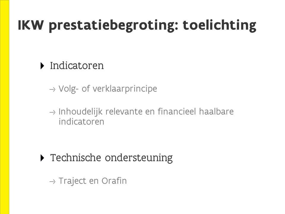 IKW prestatiebegroting: toelichting Indicatoren Volg- of verklaarprincipe Inhoudelijk relevante en financieel haalbare indicatoren Technische ondersteuning Traject en Orafin