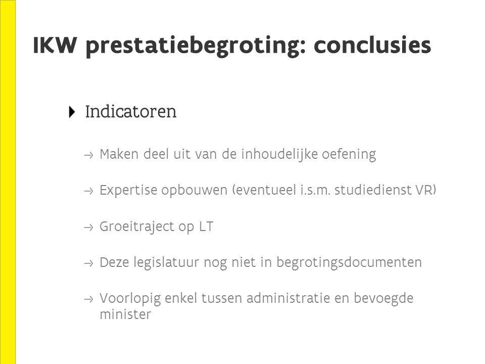 IKW prestatiebegroting: conclusies Indicatoren Maken deel uit van de inhoudelijke oefening Expertise opbouwen (eventueel i.s.m.