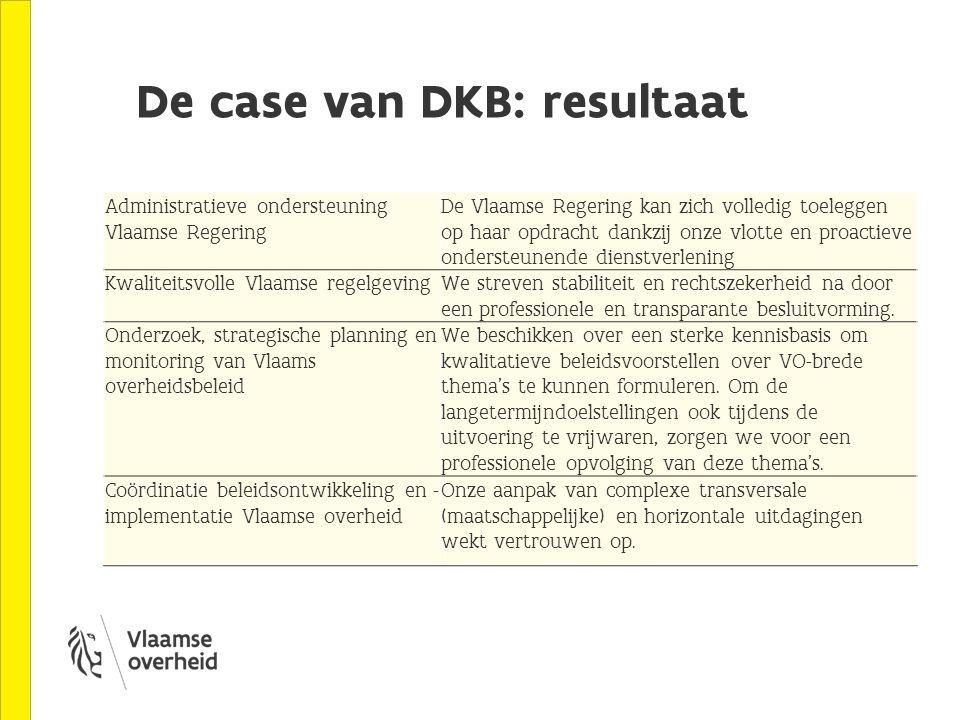 De case van DKB: resultaat Administratieve ondersteuning Vlaamse Regering De Vlaamse Regering kan zich volledig toeleggen op haar opdracht dankzij onze vlotte en proactieve ondersteunende dienstverlening Kwaliteitsvolle Vlaamse regelgevingWe streven stabiliteit en rechtszekerheid na door een professionele en transparante besluitvorming.