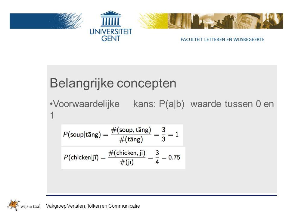 Belangrijke concepten Voorwaardelijkekans: P(a|b) waarde tussen 0 en 1 Vakgroep Vertalen, Tolken en Communicatie