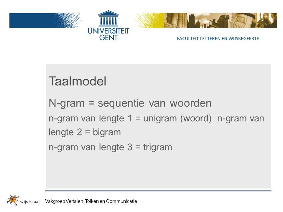 Taalmodel N-gram = sequentie van woorden n-gram van lengte 1 = unigram (woord) n-gram van lengte 2 = bigram n-gram van lengte 3 = trigram Vakgroep Vertalen, Tolken en Communicatie